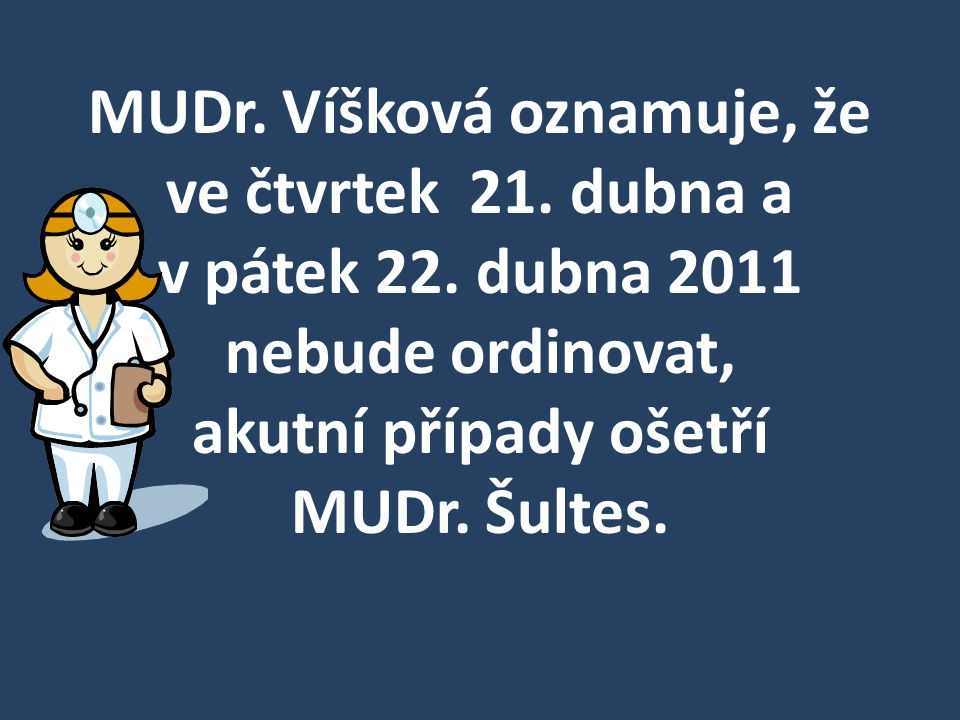 MUDr. Víšková oznamuje, že ve čtvrtek 21. dubna a v pátek 22. dubna 2011 nebude ordinovat, akutní případy ošetří MUDr. Šultes.
