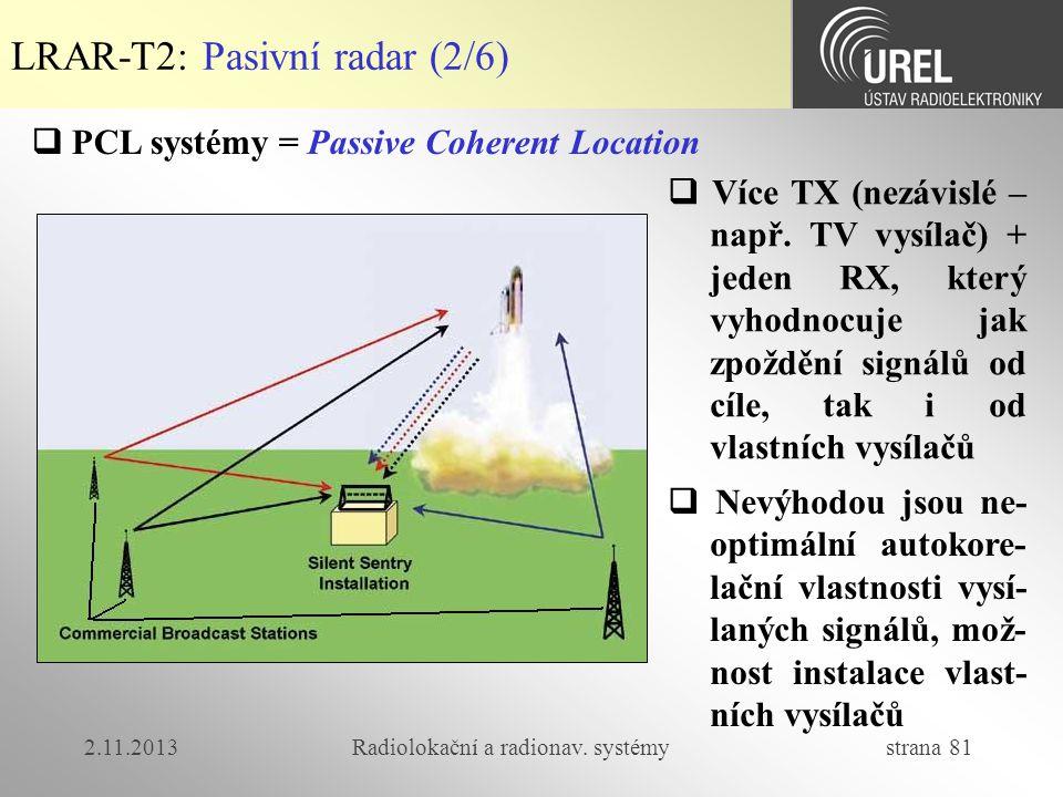 2.11.2013Radiolokační a radionav. systémy strana 81 LRAR-T2: Pasivní radar (2/6)  Více TX (nezávislé – např. TV vysílač) + jeden RX, který vyhodnocuj