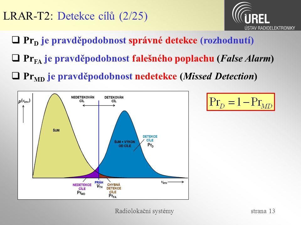 Radiolokační systémy strana 13 LRAR-T2: Detekce cílů (2/25)  Pr D je pravděpodobnost správné detekce (rozhodnutí)  Pr FA je pravděpodobnost falešnéh