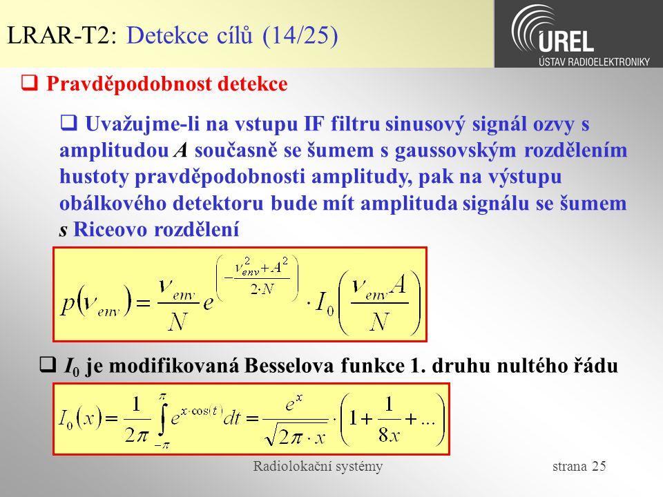 Radiolokační systémy strana 25 LRAR-T2: Detekce cílů (14/25)  Pravděpodobnost detekce  Uvažujme-li na vstupu IF filtru sinusový signál ozvy s amplit