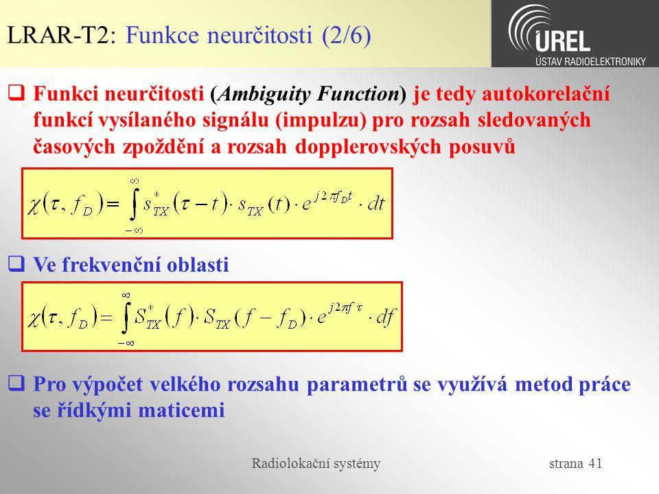 Radiolokační systémy strana 41 LRAR-T2: Funkce neurčitosti (2/6)  Ve frekvenční oblasti  Pro výpočet velkého rozsahu parametrů se využívá metod prác