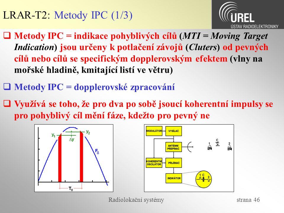 Radiolokační systémy strana 46 LRAR-T2: Metody IPC (1/3)  Metody IPC = indikace pohyblivých cílů (MTI = Moving Target Indication) jsou určeny k potla