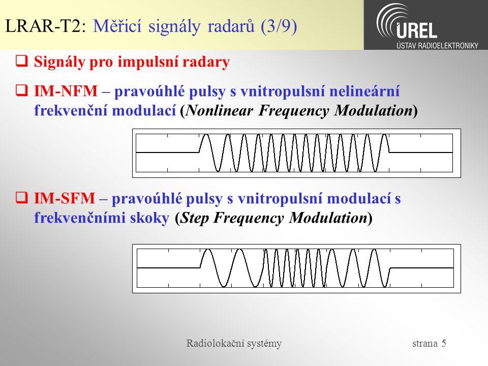 Radiolokační systémy strana 6 LRAR-T2: Měřicí signály radarů (4/9)  Signály pro impulsní radary  IM-BPM – pravoúhlé pulsy s vnitropulsní binární fázovou modulací (Bakerovy kódy s minimální úrovní autokorelačních postranních laloků)  IM-PPM – pravoúhlé pulsy s vnitropulsní polyfázovou modulací (Frankovy kódy, Px-kódy, Zadoff-Chu kódy)