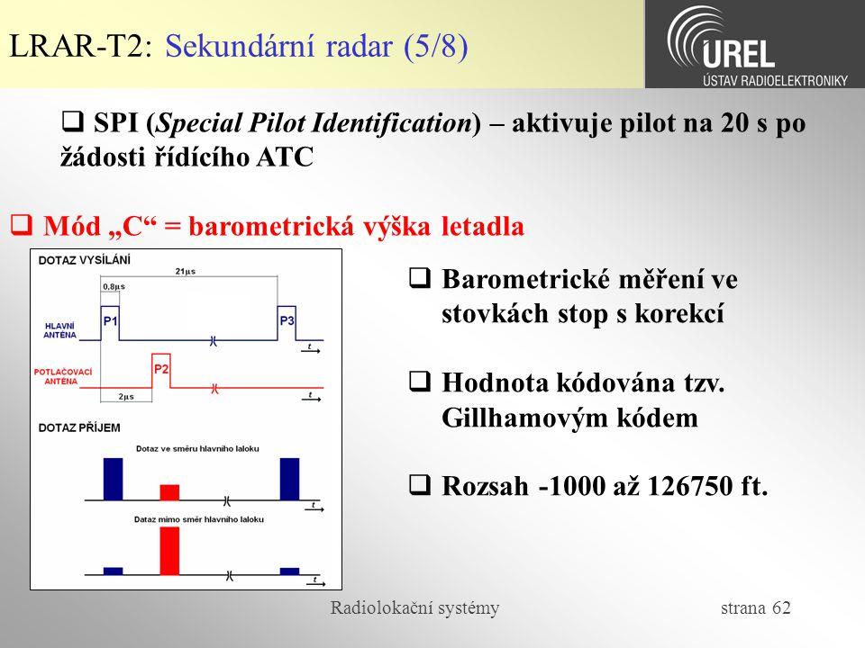 Radiolokační systémy strana 62 LRAR-T2: Sekundární radar (5/8)  SPI (Special Pilot Identification) – aktivuje pilot na 20 s po žádosti řídícího ATC 