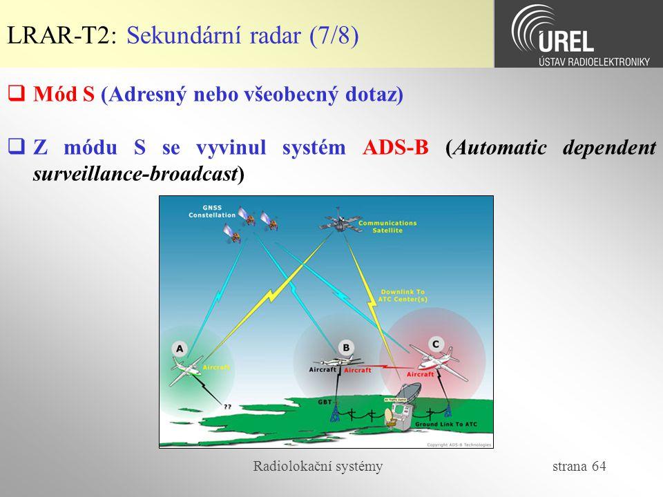 Radiolokační systémy strana 64 LRAR-T2: Sekundární radar (7/8)  Mód S (Adresný nebo všeobecný dotaz)  Z módu S se vyvinul systém ADS-B (Automatic de