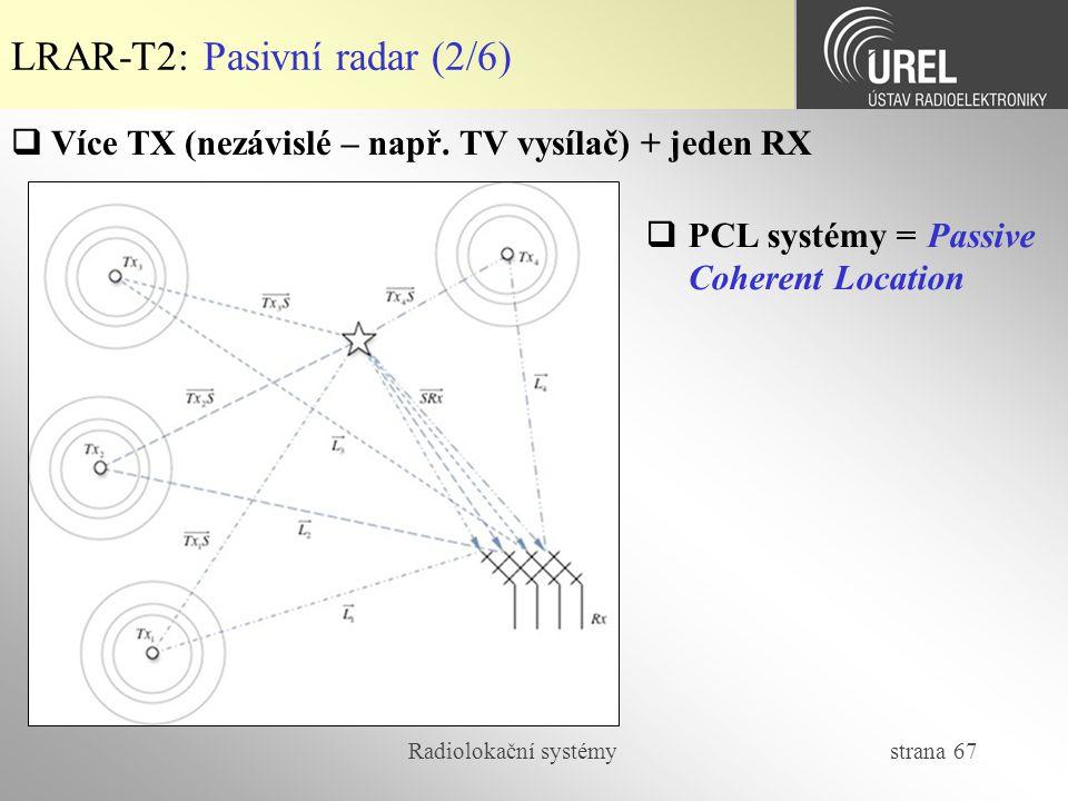 Radiolokační systémy strana 67 LRAR-T2: Pasivní radar (2/6)  Více TX (nezávislé – např. TV vysílač) + jeden RX  PCL systémy = Passive Coherent Locat