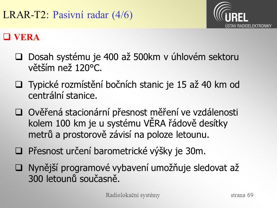 Radiolokační systémy strana 69 LRAR-T2: Pasivní radar (4/6)  VERA  Dosah systému je 400 až 500km v úhlovém sektoru větším než 120°C.  Typické rozmí