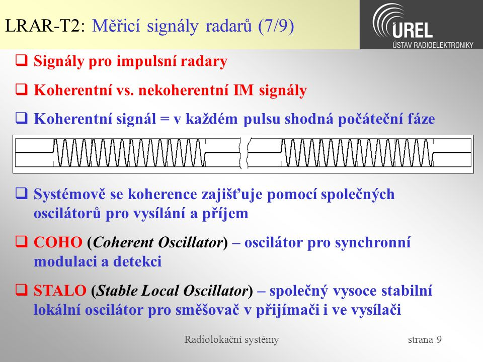 Radiolokační systémy strana 40 LRAR-T2: Funkce neurčitosti (1/6)  Určované parametry cíle (od primárního radaru):  Azimut – nezávislé měření (směrové vlastnosti antény)  Elevace – nezávislé měření (směrové vlastnosti antény)  Šikmá dálka – závislé na vlastnostech signálu za detektorem  Radiální rychlost – závislé na vlastnostech signálu za detektorem  Signál za přizpůsobeným filtrem je závislý jak na zpoždění odrazu, tak i na dopplerovském posuvu, pak vzniká neurčitost, kterou lze popsat v časové oblasti (autokorelační funkce, kde se vyskytuje zpoždění signálu i Dopplerova frekvence)