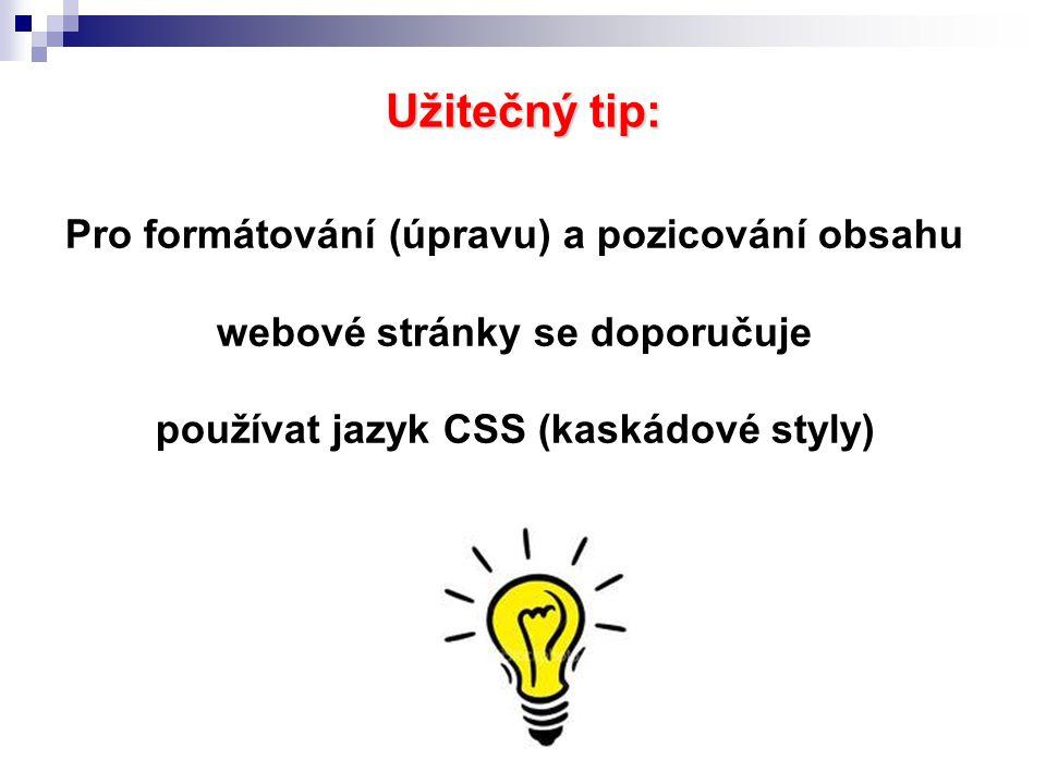 Užitečný tip: Pro formátování (úpravu) a pozicování obsahu webové stránky se doporučuje používat jazyk CSS (kaskádové styly)