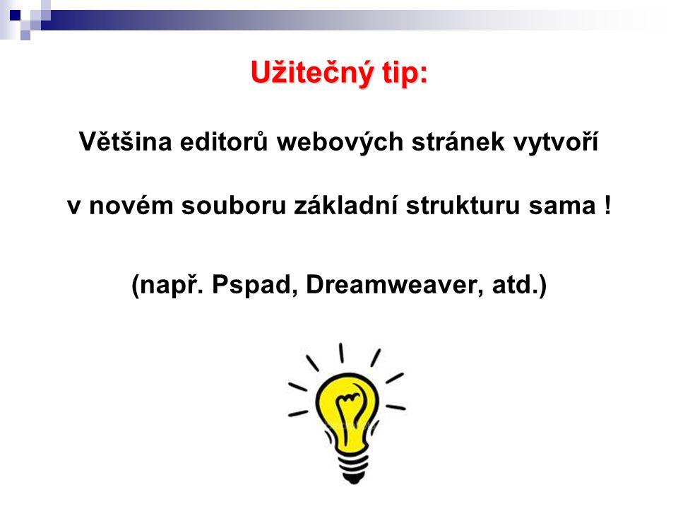 Užitečný tip: Většina editorů webových stránek vytvoří v novém souboru základní strukturu sama ! (např. Pspad, Dreamweaver, atd.)