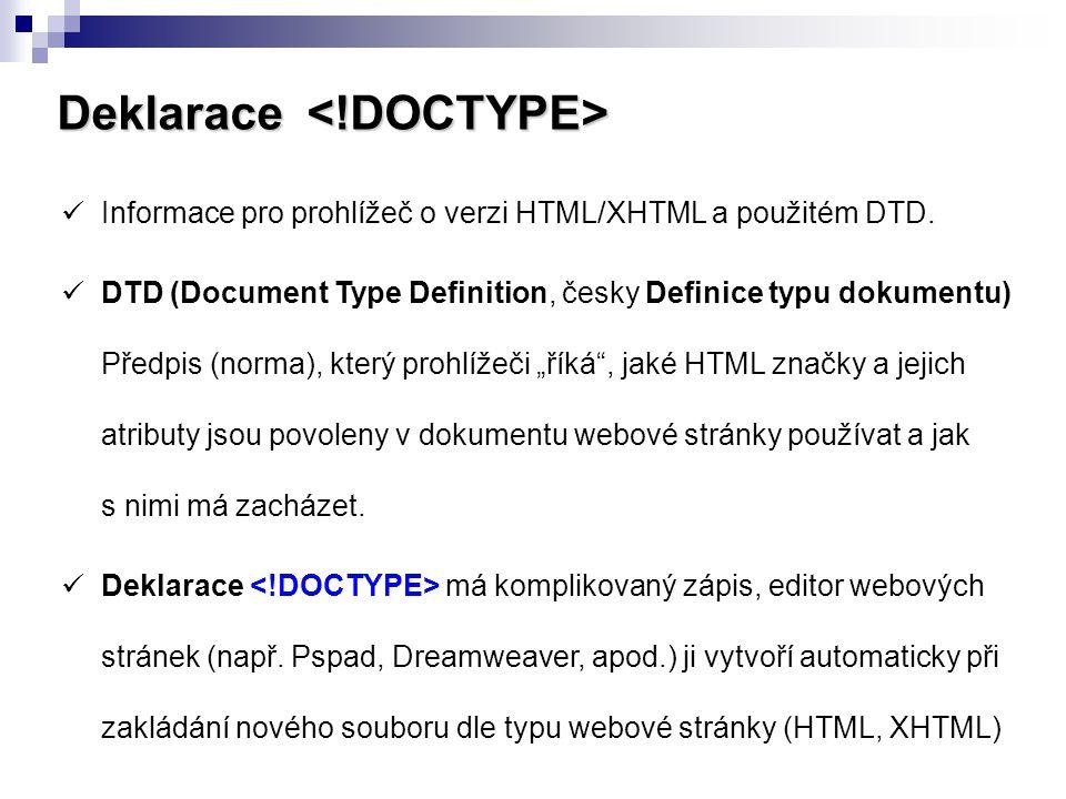 Deklarace Deklarace Informace pro prohlížeč o verzi HTML/XHTML a použitém DTD. DTD (Document Type Definition, česky Definice typu dokumentu) Předpis (