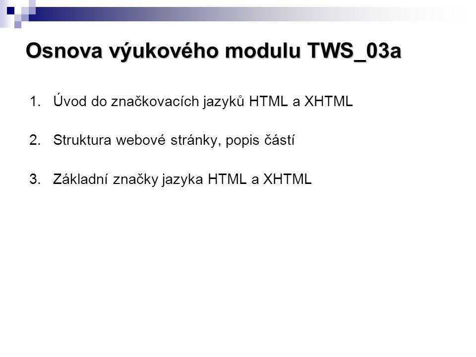 Osnova výukového modulu TWS_03a 1.Úvod do značkovacích jazyků HTML a XHTML 2.Struktura webové stránky, popis částí 3.Základní značky jazyka HTML a XHT