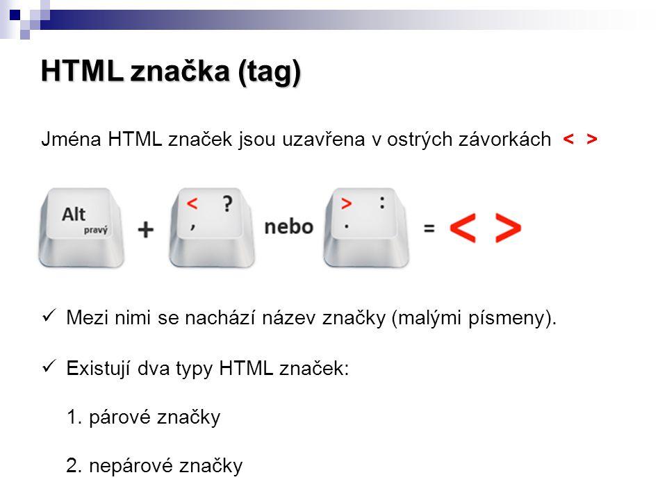 HTML značka (tag) Jména HTML značek jsou uzavřena v ostrých závorkách Mezi nimi se nachází název značky (malými písmeny). Existují dva typy HTML znače
