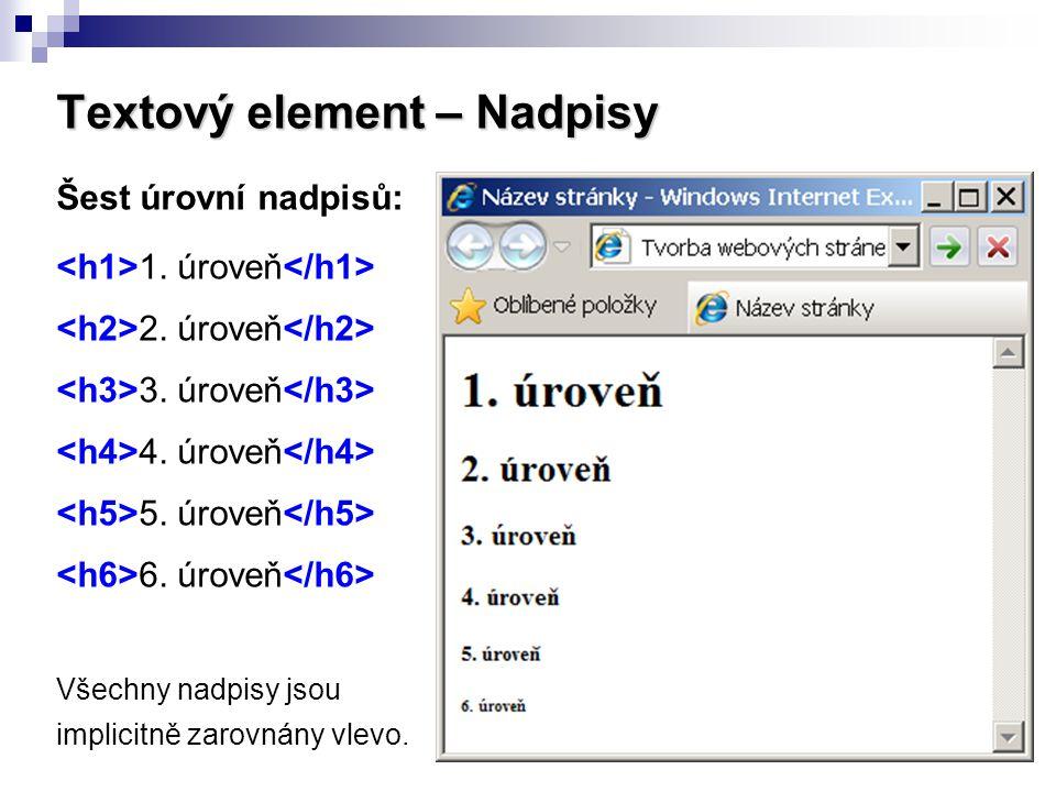 Textový element – Nadpisy Šest úrovní nadpisů: 1. úroveň 2. úroveň 3. úroveň 4. úroveň 5. úroveň 6. úroveň Všechny nadpisy jsou implicitně zarovnány v