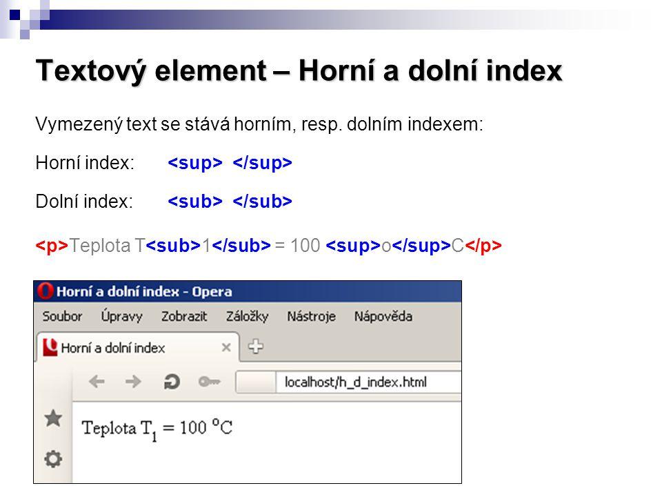Textový element – Horní a dolní index Vymezený text se stává horním, resp. dolním indexem: Horní index: Dolní index: Teplota T 1 = 100 o C