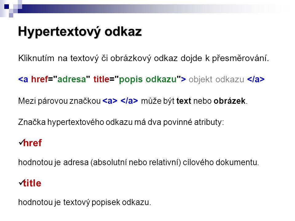 Hypertextový odkaz Kliknutím na textový či obrázkový odkaz dojde k přesměrování. objekt odkazu Mezi párovou značkou může být text nebo obrázek. Značka