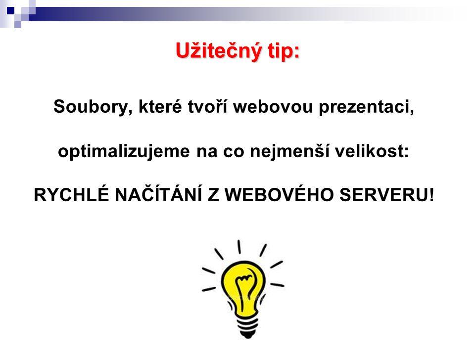 Užitečný tip: Soubory, které tvoří webovou prezentaci, optimalizujeme na co nejmenší velikost: RYCHLÉ NAČÍTÁNÍ Z WEBOVÉHO SERVERU!