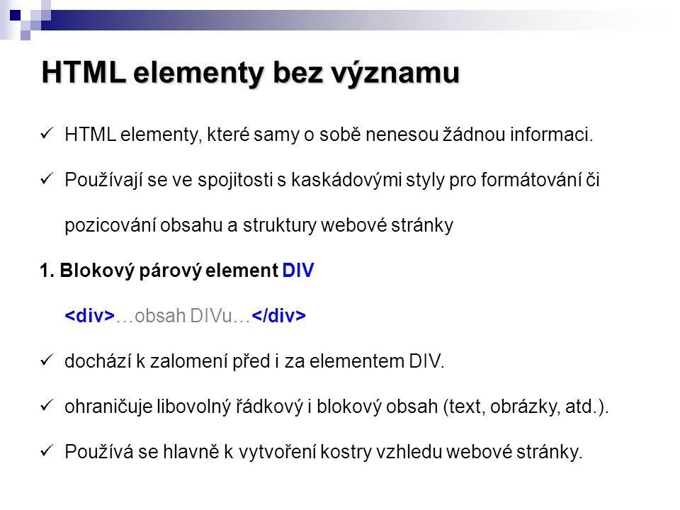 HTML elementy bez významu HTML elementy, které samy o sobě nenesou žádnou informaci. Používají se ve spojitosti s kaskádovými styly pro formátování či
