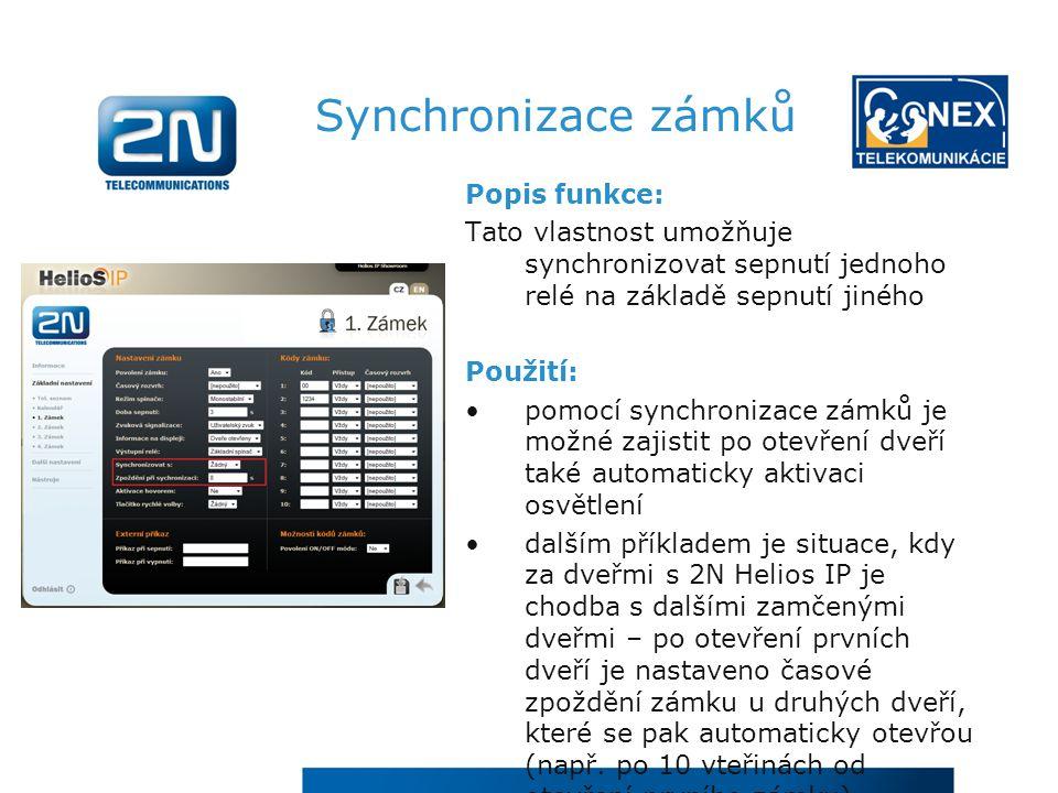 Synchronizace zámků Popis funkce: Tato vlastnost umožňuje synchronizovat sepnutí jednoho relé na základě sepnutí jiného Použití: pomocí synchronizace zámků je možné zajistit po otevření dveří také automaticky aktivaci osvětlení dalším příkladem je situace, kdy za dveřmi s 2N Helios IP je chodba s dalšími zamčenými dveřmi – po otevření prvních dveří je nastaveno časové zpoždění zámku u druhých dveří, které se pak automaticky otevřou (např.