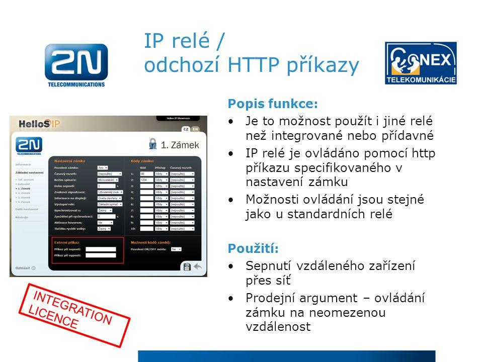 IP relé / odchozí HTTP příkazy Popis funkce: Je to možnost použít i jiné relé než integrované nebo přídavné IP relé je ovládáno pomocí http příkazu specifikovaného v nastavení zámku Možnosti ovládání jsou stejné jako u standardních relé Použití: Sepnutí vzdáleného zařízení přes síť Prodejní argument – ovládání zámku na neomezenou vzdálenost INTEGRATION LICENCE