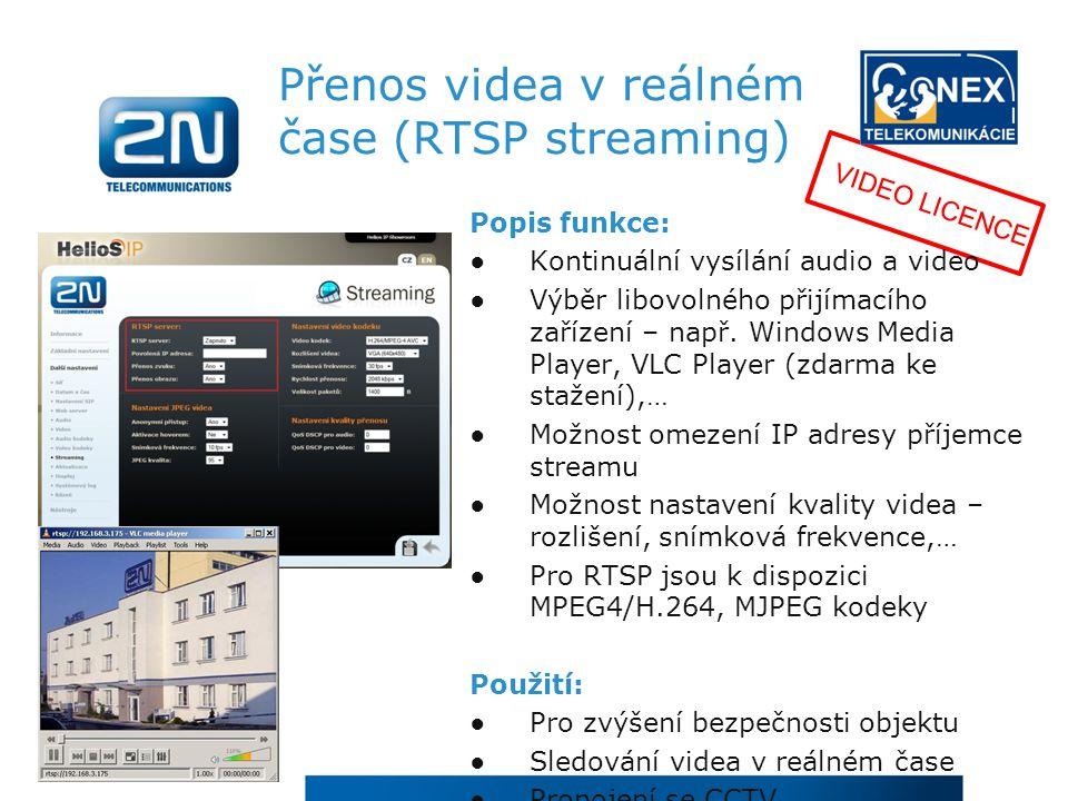 Video JPEG stream Popis funkce: Lze sledovat statické JPEG obrázky z kamery přes webový prohlížeč Je možné nastavit libovolný režim automatického obnovení obrázků (například každou vteřinu) Streamování JPEG obrázků může být použito jakoukoli aplikací, která dokáže stahovat JPEG obrázky z 2N ® Helios IP Použití: Lze využít jako náhradu RTSP streamingu Propojení se CCTV