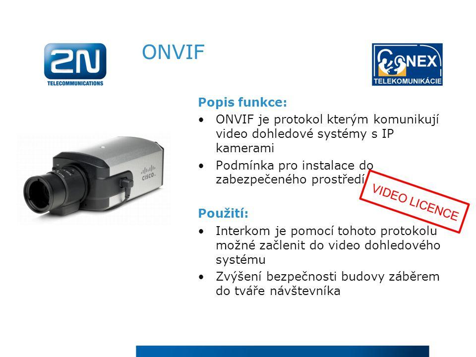 ONVIF Popis funkce: ONVIF je protokol kterým komunikují video dohledové systémy s IP kamerami Podmínka pro instalace do zabezpečeného prostředí Použití: Interkom je pomocí tohoto protokolu možné začlenit do video dohledového systému Zvýšení bezpečnosti budovy záběrem do tváře návštevníka VIDEO LICENCE