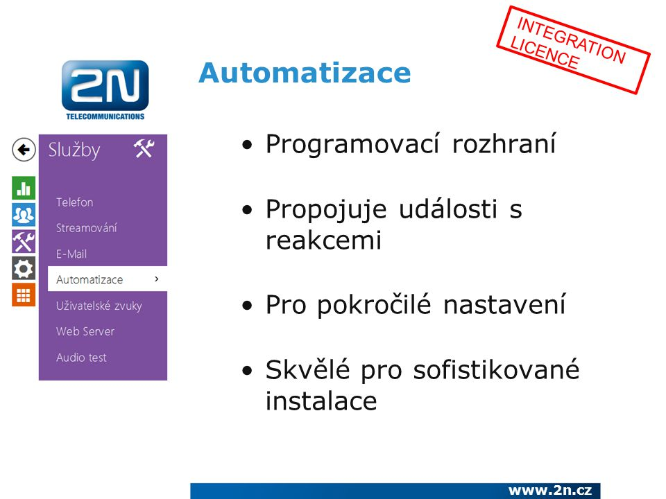 Automatizace Programovací rozhraní Propojuje události s reakcemi Pro pokročilé nastavení Skvělé pro sofistikované instalace www.2n.cz INTEGRATION LICE