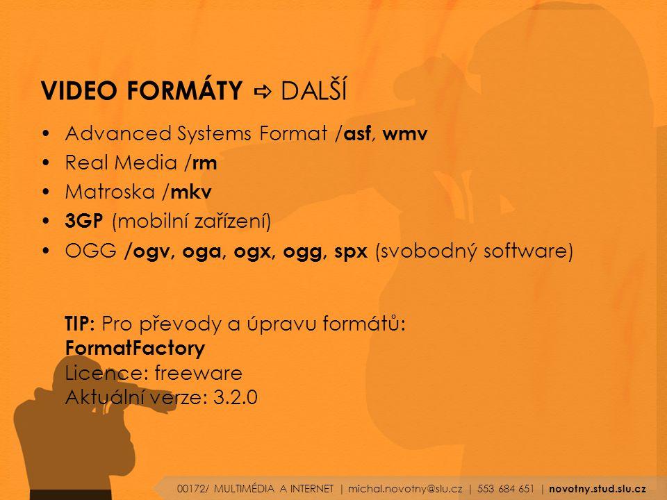VIDEO FORMÁTY  DALŠÍ Advanced Systems Format / asf, wmv Real Media / rm Matroska / mkv 3GP (mobilní zařízení) OGG /ogv, oga, ogx, ogg, spx (svobodný software) TIP: Pro převody a úpravu formátů: FormatFactory Licence: freeware Aktuální verze: 3.2.0 00172/ MULTIMÉDIA A INTERNET | michal.novotny@slu.cz | 553 684 651 | novotny.stud.slu.cz