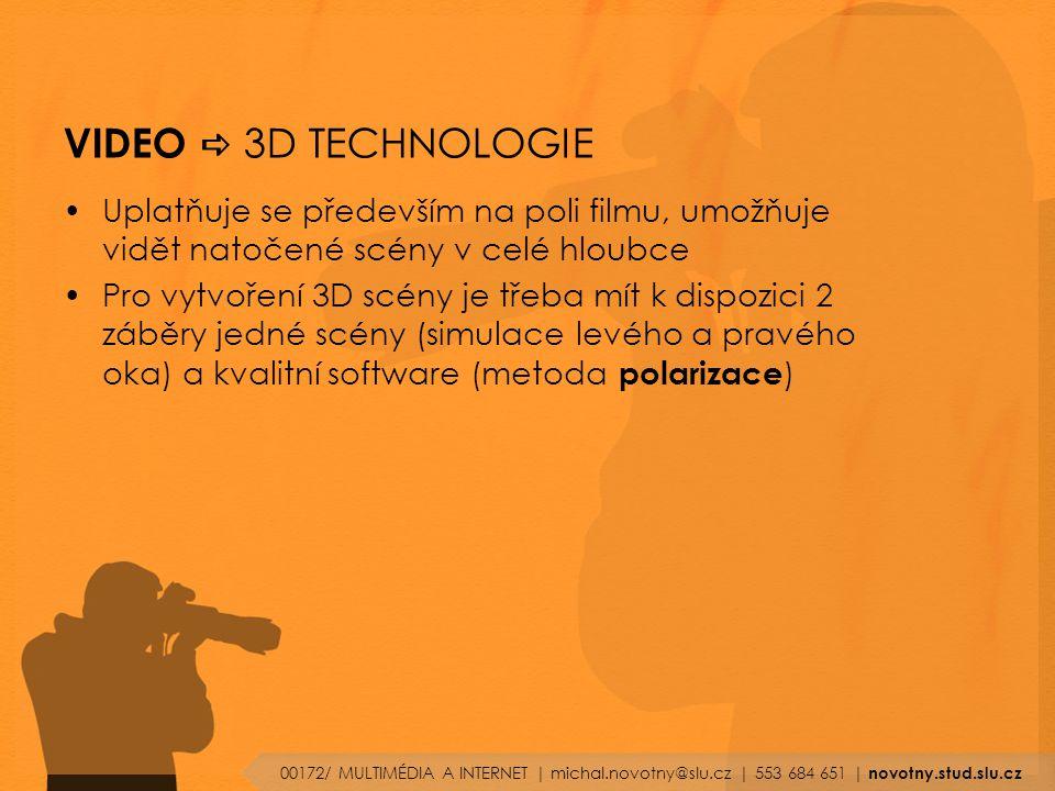 VIDEO  3D TECHNOLOGIE Uplatňuje se především na poli filmu, umožňuje vidět natočené scény v celé hloubce Pro vytvoření 3D scény je třeba mít k dispozici 2 záběry jedné scény (simulace levého a pravého oka) a kvalitní software (metoda polarizace ) 00172/ MULTIMÉDIA A INTERNET | michal.novotny@slu.cz | 553 684 651 | novotny.stud.slu.cz