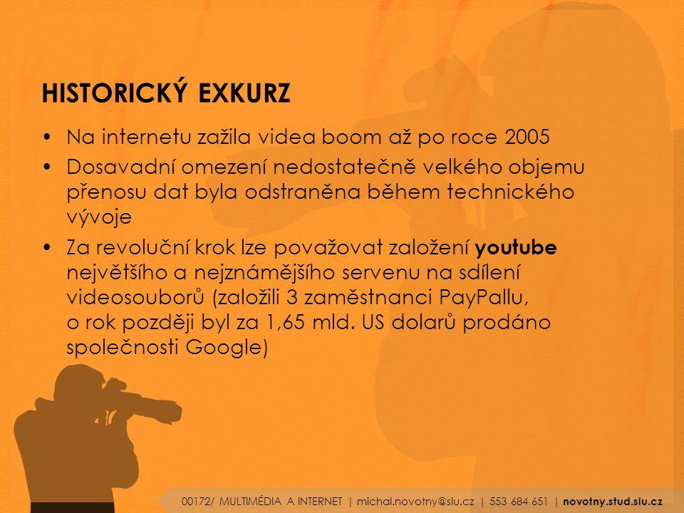 HISTORICKÝ EXKURZ Na internetu zažila videa boom až po roce 2005 Dosavadní omezení nedostatečně velkého objemu přenosu dat byla odstraněna během technického vývoje Za revoluční krok lze považovat založení youtube největšího a nejznámějšího servenu na sdílení videosouborů (založili 3 zaměstnanci PayPallu, o rok později byl za 1,65 mld.