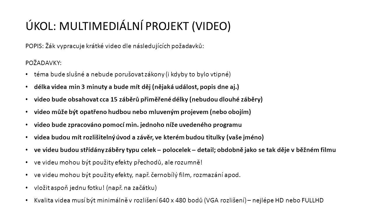 ÚKOL: MULTIMEDIÁLNÍ PROJEKT (VIDEO) POPIS: Žák vypracuje krátké video dle následujících požadavků: POŽADAVKY: téma bude slušné a nebude porušovat zákony (i kdyby to bylo vtipné) délka videa min 3 minuty a bude mít děj (nějaká událost, popis dne aj.) video bude obsahovat cca 15 záběrů přiměřené délky (nebudou dlouhé záběry) video může být opatřeno hudbou nebo mluveným projevem (nebo obojím) video bude zpracováno pomocí min.