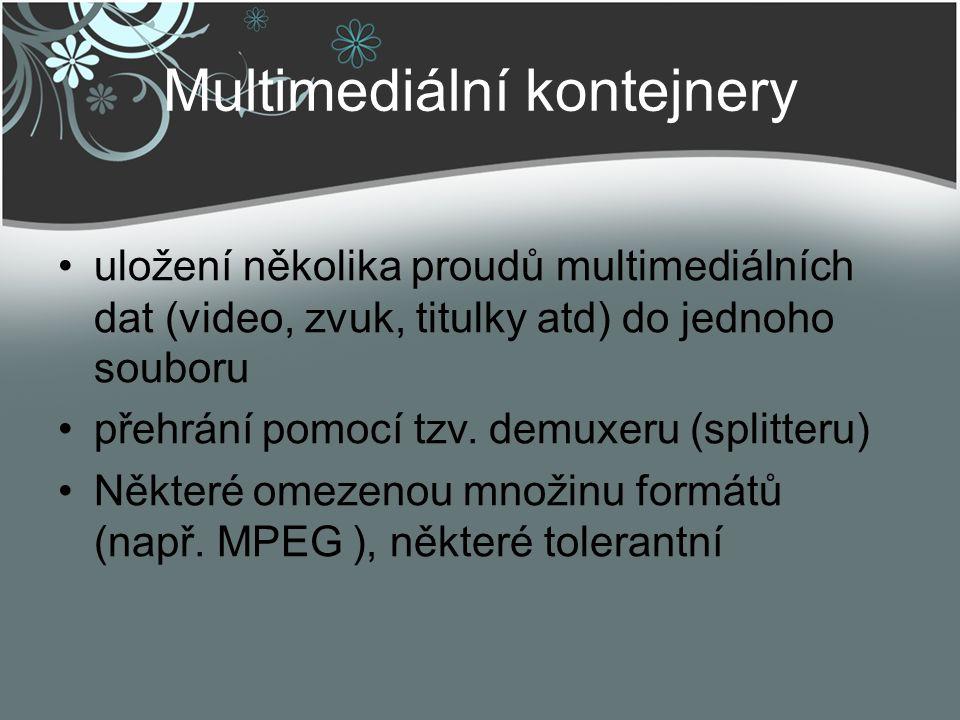 Multimediální kontejnery uložení několika proudů multimediálních dat (video, zvuk, titulky atd) do jednoho souboru přehrání pomocí tzv. demuxeru (spli