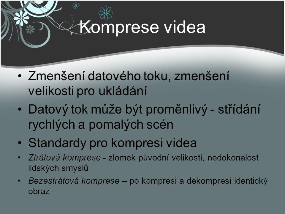 Komprese videa Zmenšení datového toku, zmenšení velikosti pro ukládání Datový tok může být proměnlivý - střídání rychlých a pomalých scén Standardy pr