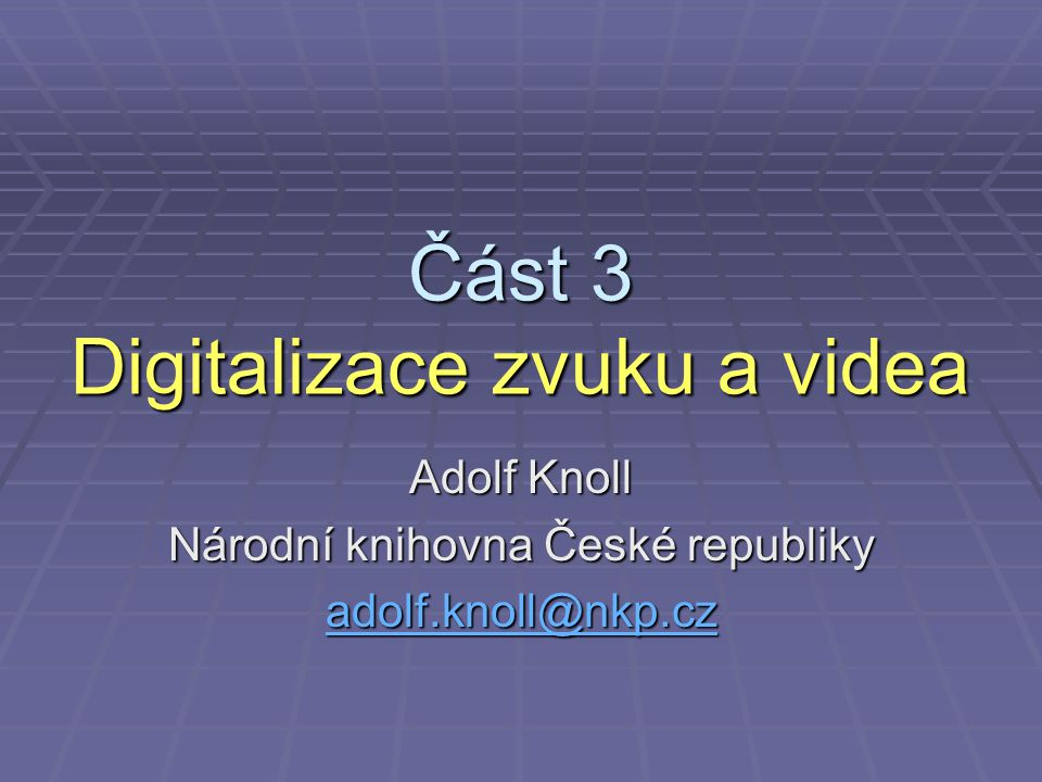 Část 3 Digitalizace zvuku a videa Adolf Knoll Národní knihovna České republiky adolf.knoll@nkp.cz