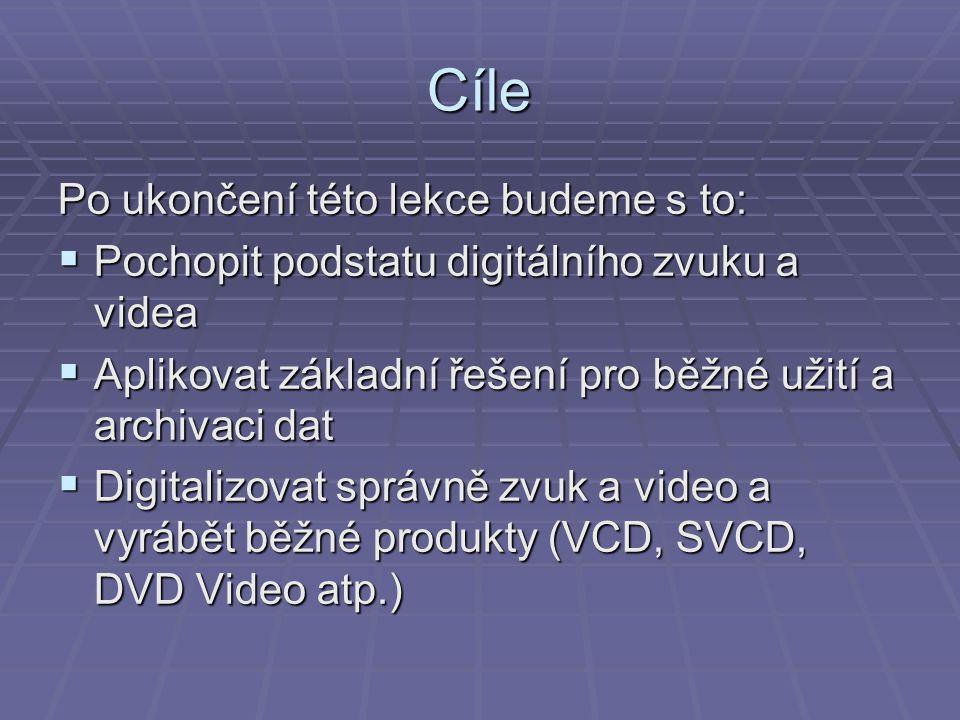 Cíle Po ukončení této lekce budeme s to:  Pochopit podstatu digitálního zvuku a videa  Aplikovat základní řešení pro běžné užití a archivaci dat  D