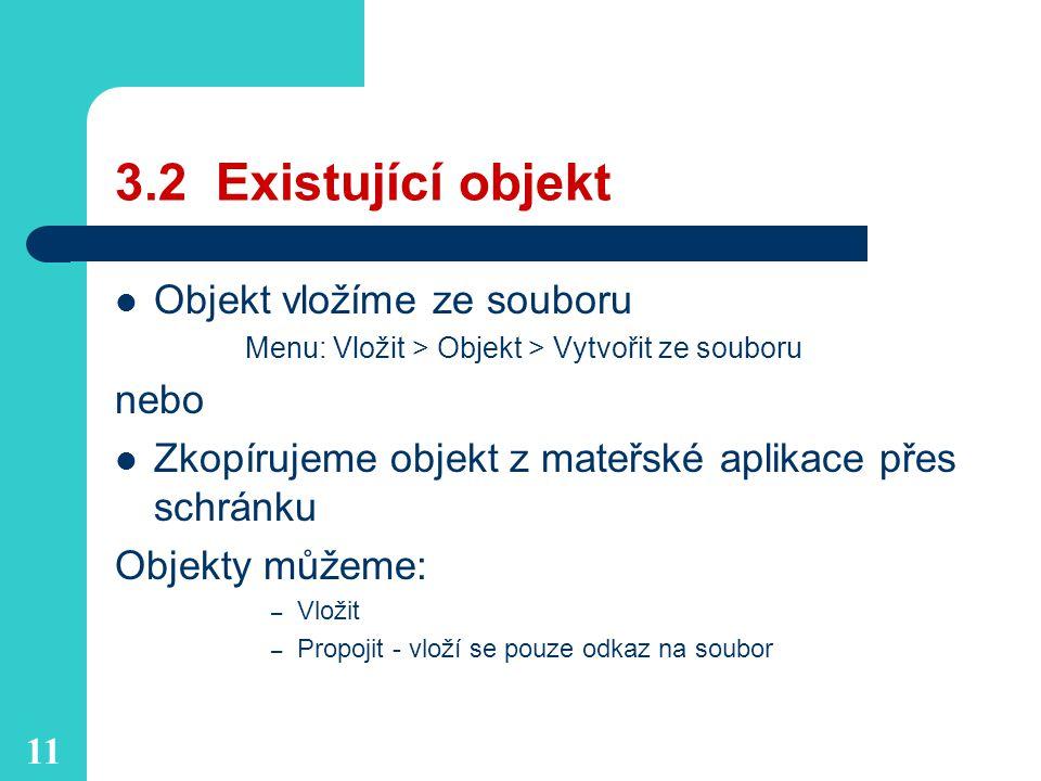 11 3.2 Existující objekt Objekt vložíme ze souboru Menu: Vložit > Objekt > Vytvořit ze souboru nebo Zkopírujeme objekt z mateřské aplikace přes schránku Objekty můžeme: – Vložit – Propojit - vloží se pouze odkaz na soubor