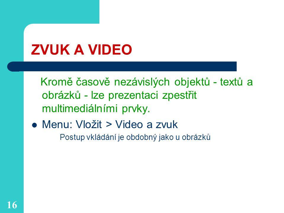 16 ZVUK A VIDEO Kromě časově nezávislých objektů - textů a obrázků - lze prezentaci zpestřit multimediálními prvky.