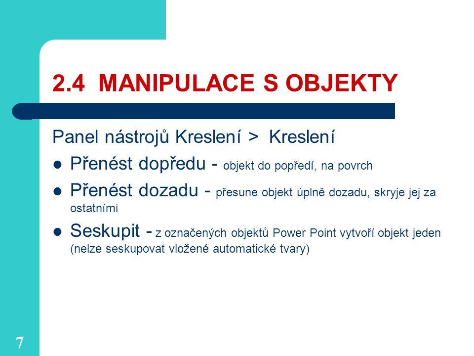 7 2.4 MANIPULACE S OBJEKTY Panel nástrojů Kreslení > Kreslení Přenést dopředu - objekt do popředí, na povrch Přenést dozadu - přesune objekt úplně dozadu, skryje jej za ostatními Seskupit - z označených objektů Power Point vytvoří objekt jeden (nelze seskupovat vložené automatické tvary)