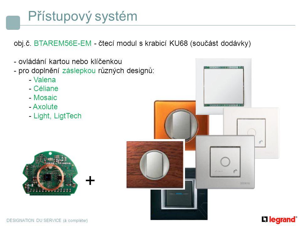 DESIGNATION DU SERVICE (à compléter) Přístupový systém obj.č. BTAREM56E-EM - čtecí modul s krabicí KU68 (součást dodávky) - ovládání kartou nebo klíče