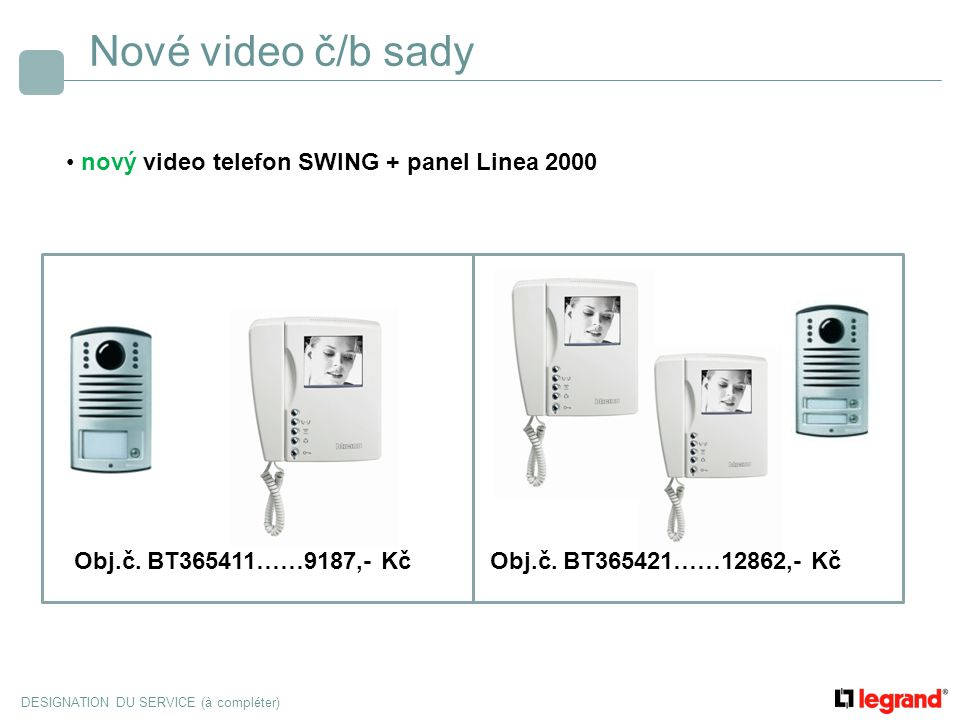 DESIGNATION DU SERVICE (à compléter) Nové video č/b sady nový video telefon SWING + panel SFERA (barevná kamera) lze rozšířit o další č/b nebo barevný video telefon Obj.č.