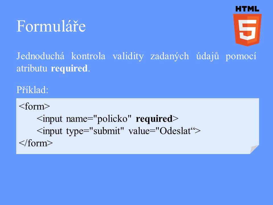 Formuláře Jednoduchá kontrola validity zadaných údajů pomocí atributu required. Příklad: