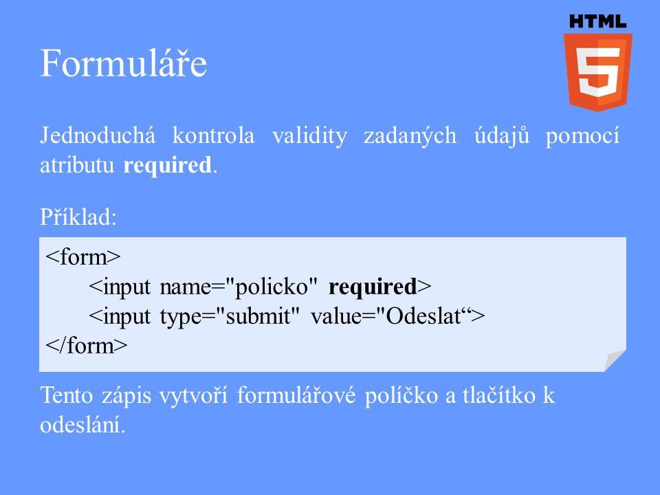 Formuláře Jednoduchá kontrola validity zadaných údajů pomocí atributu required. Příklad: Tento zápis vytvoří formulářové políčko a tlačítko k odeslání