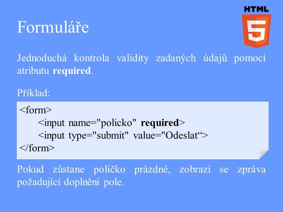 Formuláře Jednoduchá kontrola validity zadaných údajů pomocí atributu required. Příklad: Pokud zůstane políčko prázdné, zobrazí se zpráva požadující d