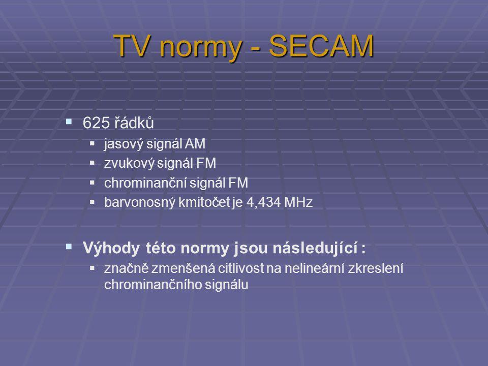 TV normy - SECAM  625 řádků  jasový signál AM  zvukový signál FM  chrominanční signál FM  barvonosný kmitočet je 4,434 MHz  Výhody této normy jsou následující :  značně zmenšená citlivost na nelineární zkreslení chrominančního signálu