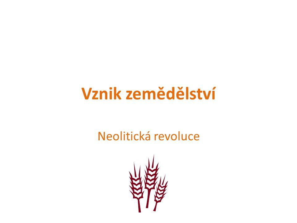 Vznik zemědělství Neolitická revoluce