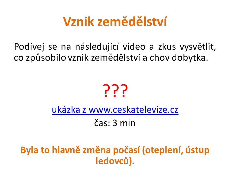 Vznik zemědělství Podívej se na následující video a zkus vysvětlit, co způsobilo vznik zemědělství a chov dobytka. ??? ukázka z www.ceskatelevize.cz č