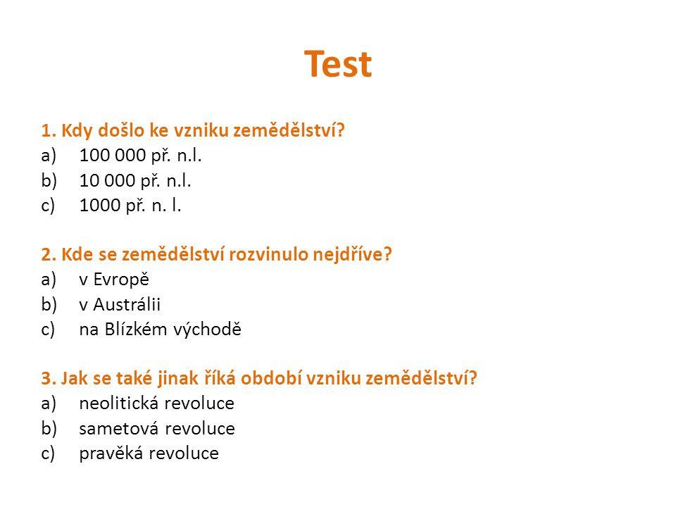 Test 1. Kdy došlo ke vzniku zemědělství? a)100 000 př. n.l. b)10 000 př. n.l. c)1000 př. n. l. 2. Kde se zemědělství rozvinulo nejdříve? a)v Evropě b)