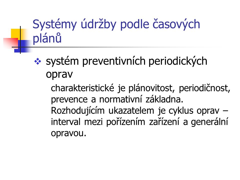 Systémy údržby podle časových plánů  systém preventivních periodických oprav charakteristické je plánovitost, periodičnost, prevence a normativní zák