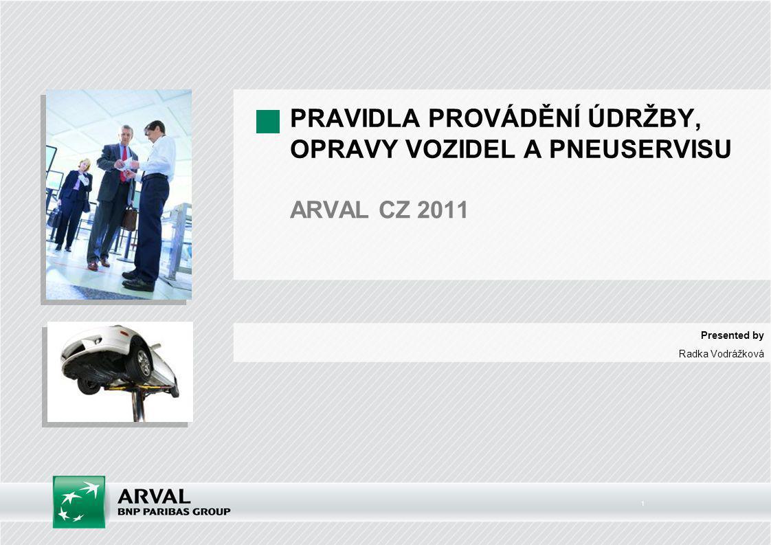 1 PRAVIDLA PROVÁDĚNÍ ÚDRŽBY, OPRAVY VOZIDEL A PNEUSERVISU ARVAL CZ 2011 Presented by Radka Vodrážková