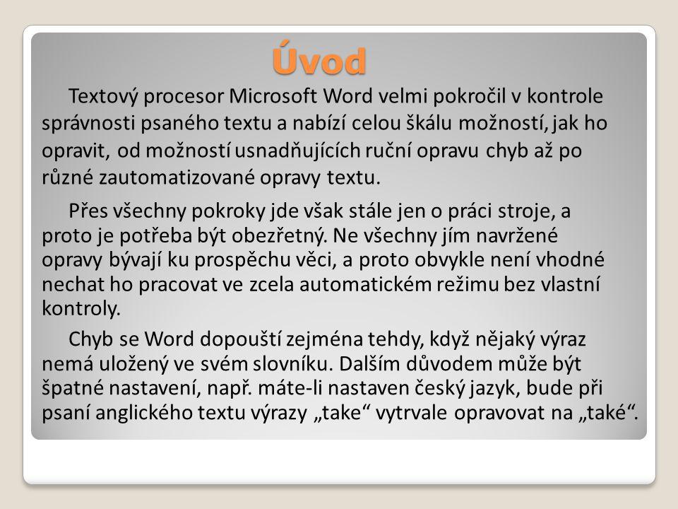 Úvod Textový procesor Microsoft Word velmi pokročil v kontrole správnosti psaného textu a nabízí celou škálu možností, jak ho opravit, od možností usnadňujících ruční opravu chyb až po různé zautomatizované opravy textu.